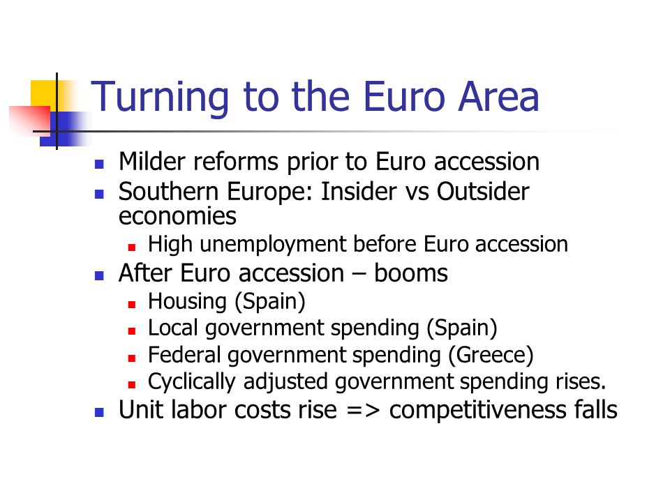 Turning to the Euro Area Milder reforms prior to Euro accession Southern Europe: Insider vs Outsider economies High unemployment before Euro accession After Euro accession – booms Housing (Spain) Local government spending (Spain) Federal government spending (Greece) Cyclically adjusted government spending rises.