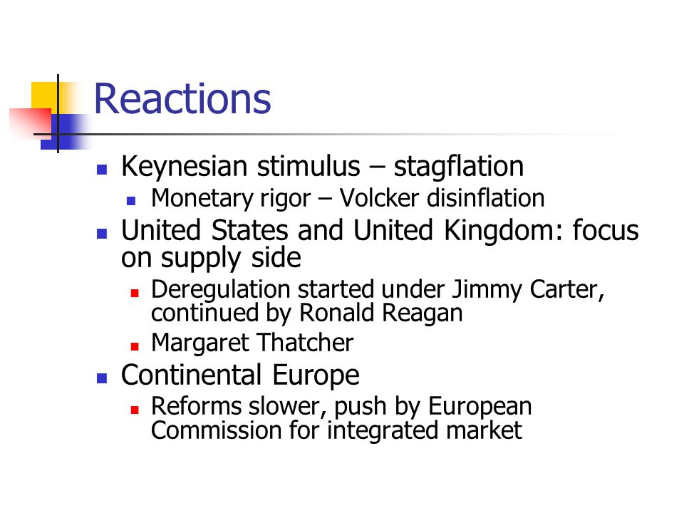 Reactions Keynesian stimulus – stagflation Monetary rigor – Volcker disinflation United States and United Kingdom: focus on supply side Deregulation started under Jimmy Carter, continued by Ronald Reagan Margaret Thatcher Continental Europe Reforms slower, push by European Commission for integrated market