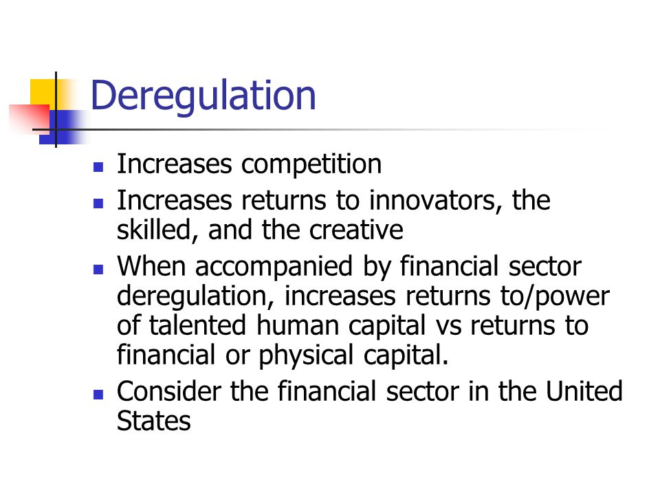 Deregulation Increases competition Increases returns to innovators, the skilled, and the creative When accompanied by financial sector deregulation, increases returns to/power of talented human capital vs returns to financial or physical capital.