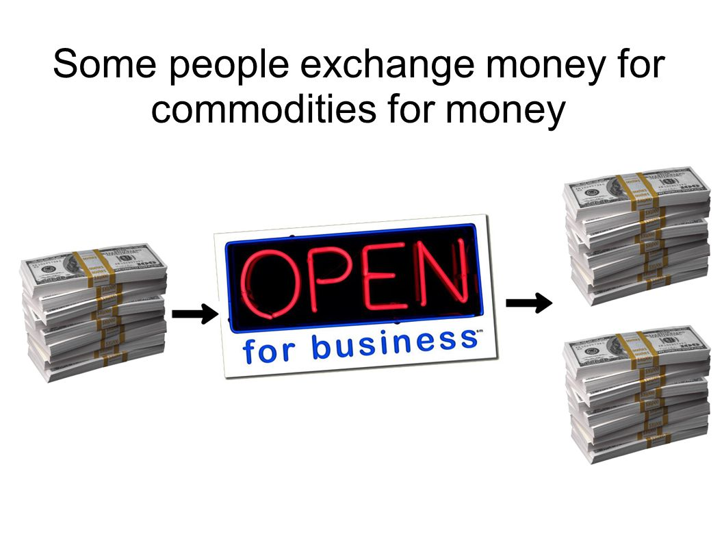 Some people exchange money for commodities for money