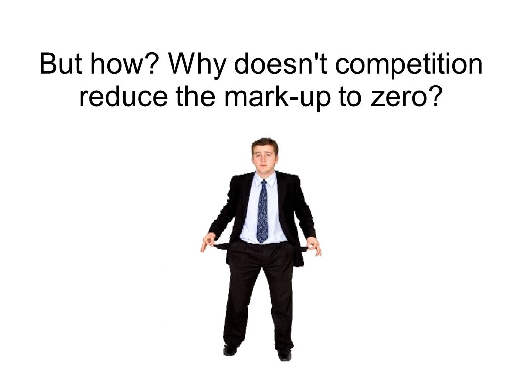 But how? Why doesn't competition reduce the mark-up to zero?