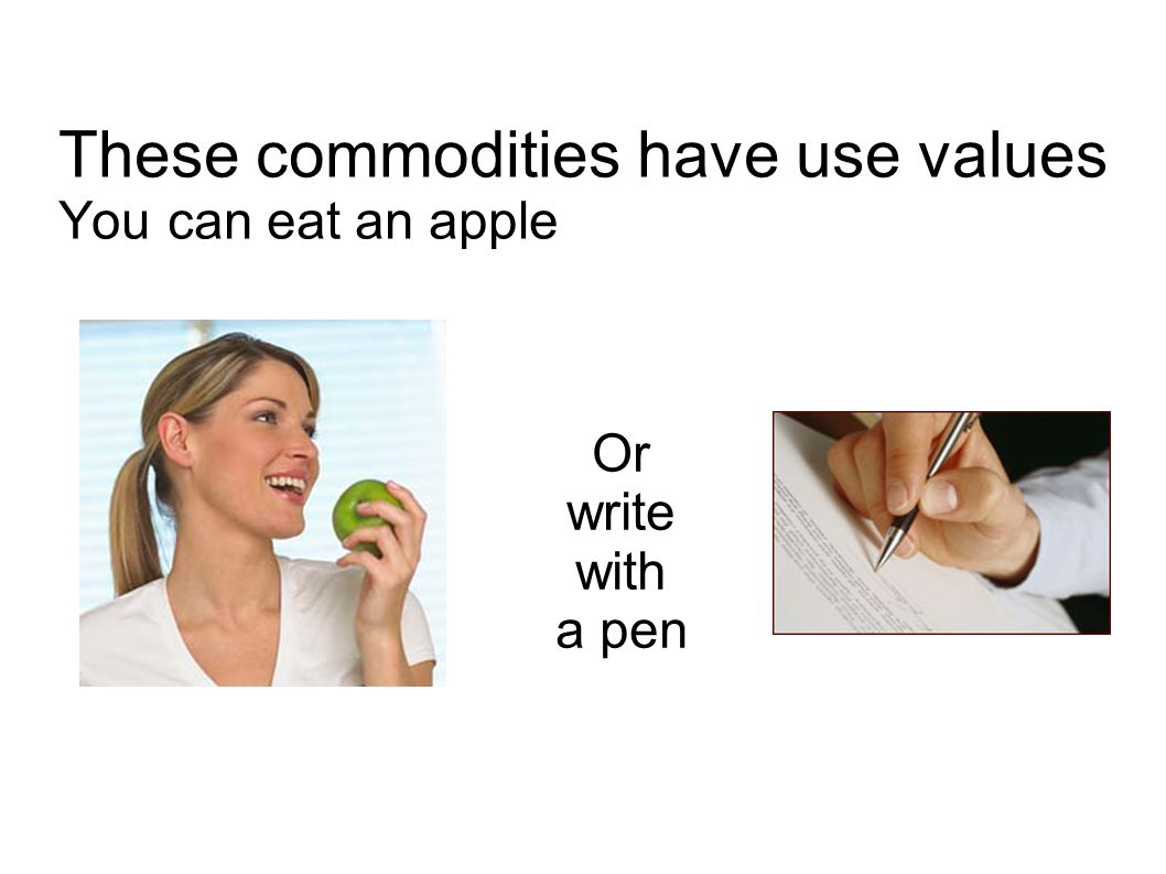 These commodities have use values You can eat an apple Or write with a pen