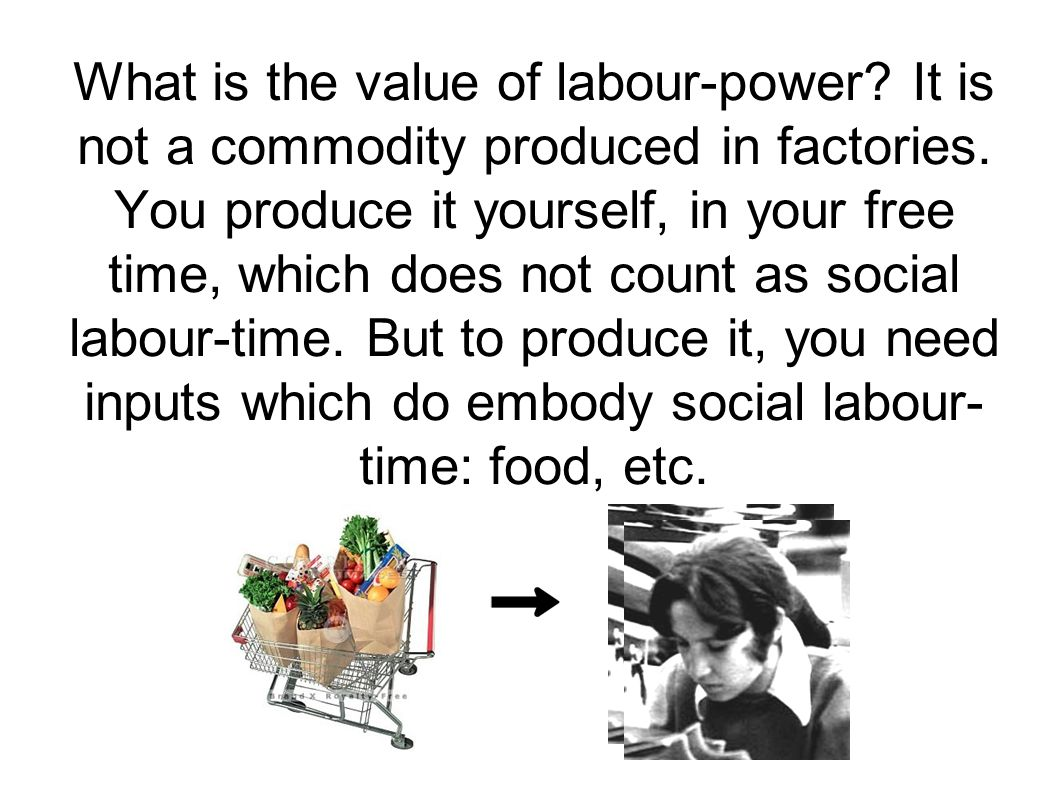 What is the value of labour-power? It is not a commodity produced in factories. You produce it yourself, in your free time, which does not count as so
