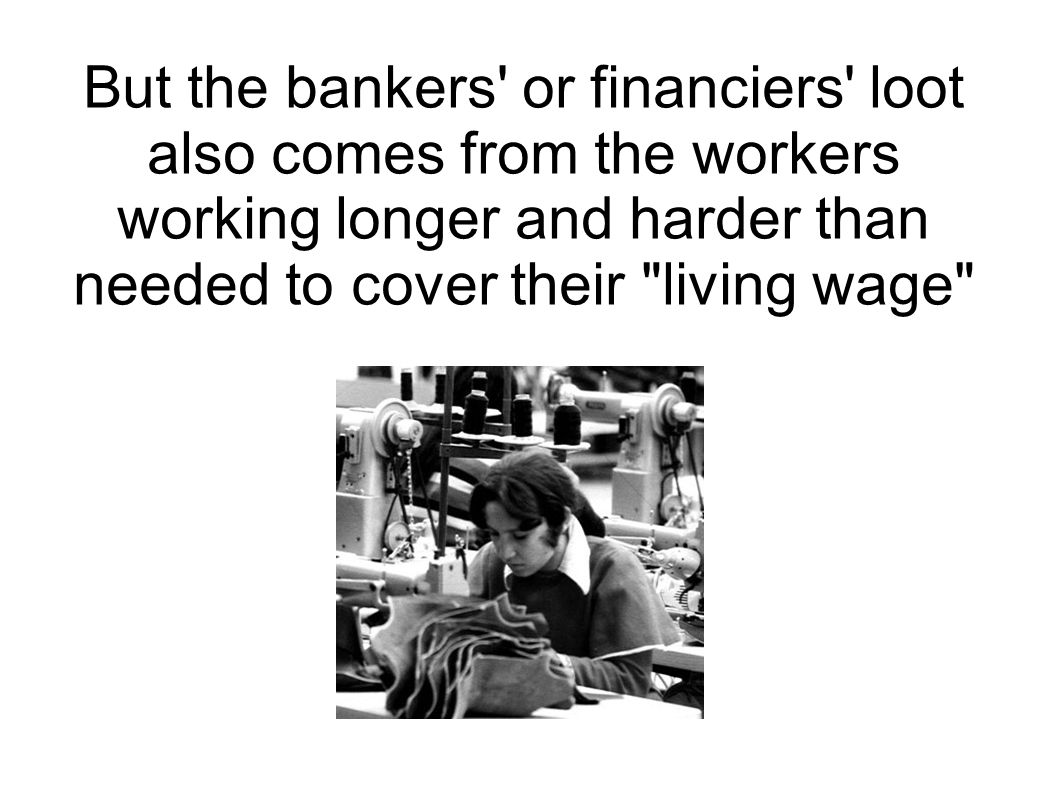 But the bankers' or financiers' loot also comes from the workers working longer and harder than needed to cover their