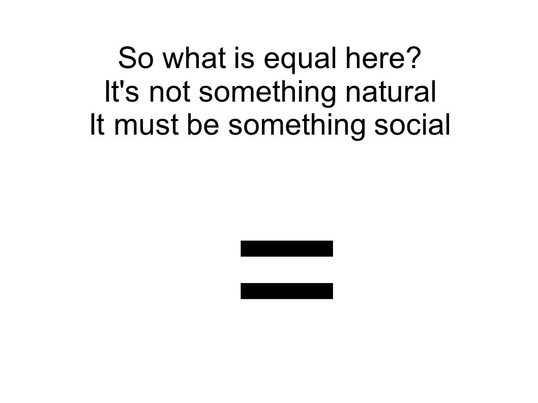 So what is equal here? It's not something natural It must be something social =