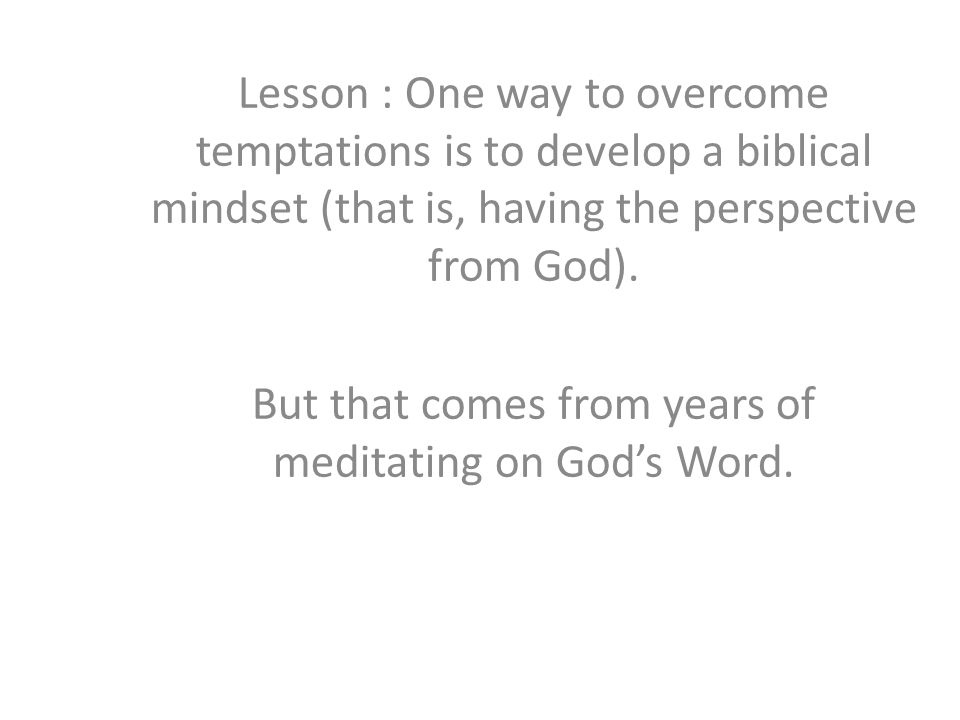 Lesson : One way to overcome temptations is to develop a biblical mindset (that is, having the perspective from God).