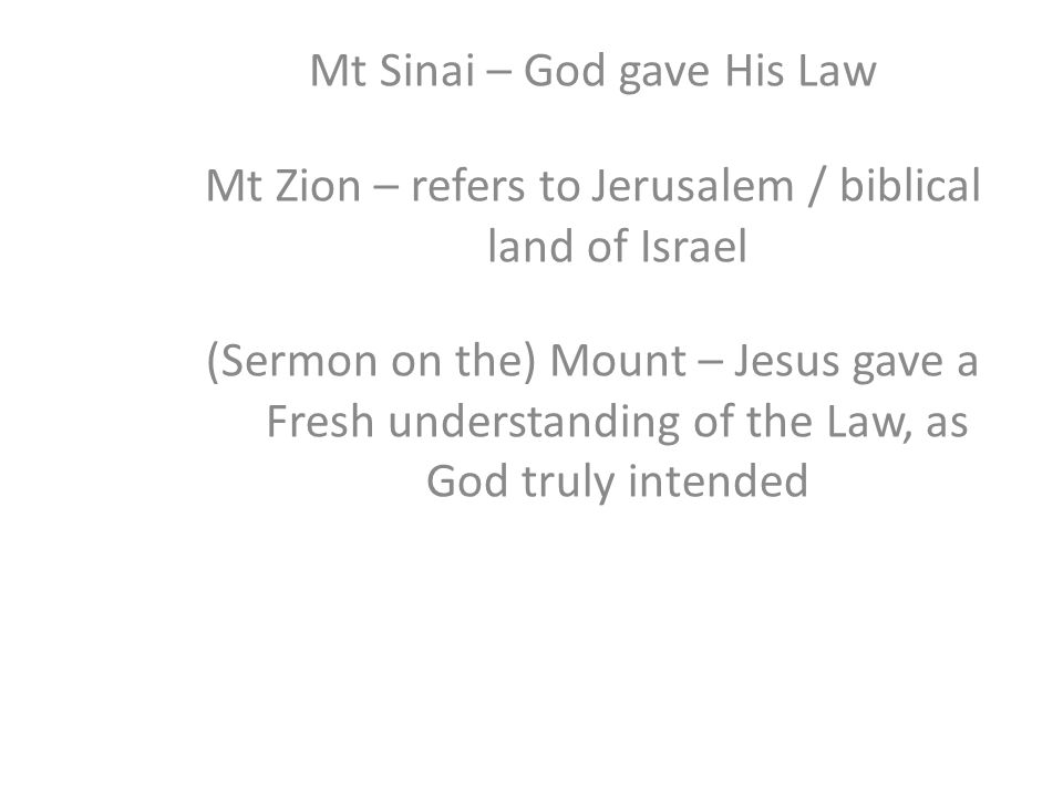 Mt Sinai – God gave His Law Mt Zion – refers to Jerusalem / biblical land of Israel (Sermon on the) Mount – Jesus gave a Fresh understanding of the Law, as God truly intended