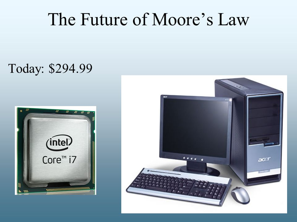 The Future of Moore's Law Today: $294.99 In 20 years: $0.03