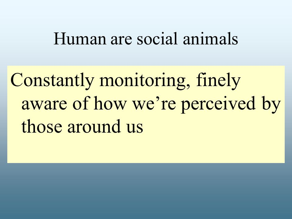 Human are social animals Constantly monitoring, finely aware of how we're perceived by those around us
