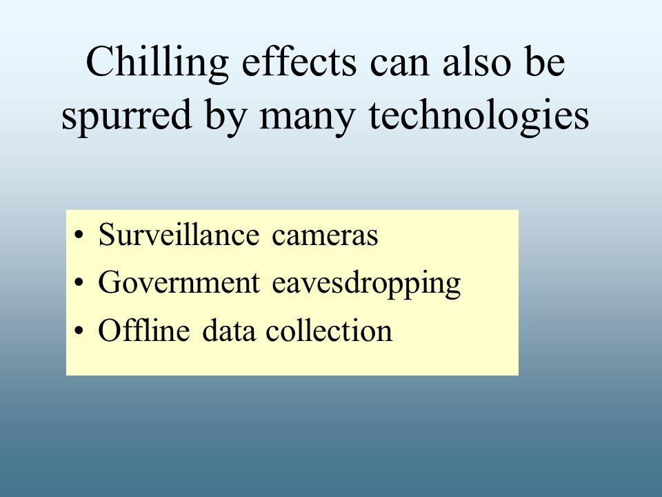 Chilling effects can also be spurred by many technologies Surveillance cameras Government eavesdropping Offline data collection