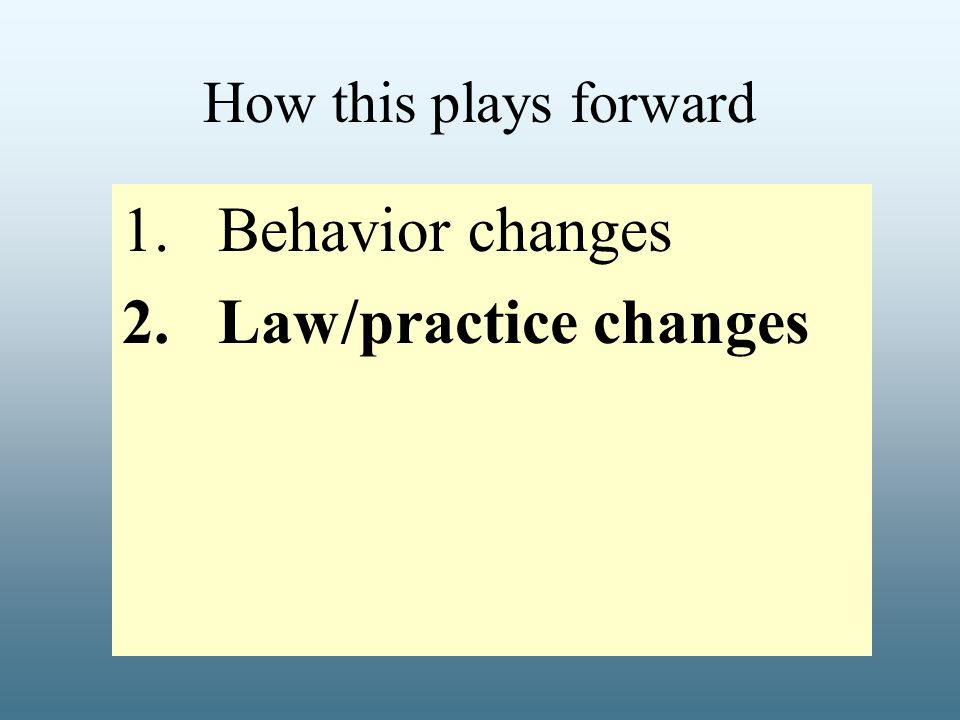 How this plays forward 1.Behavior changes 2.Law/practice changes