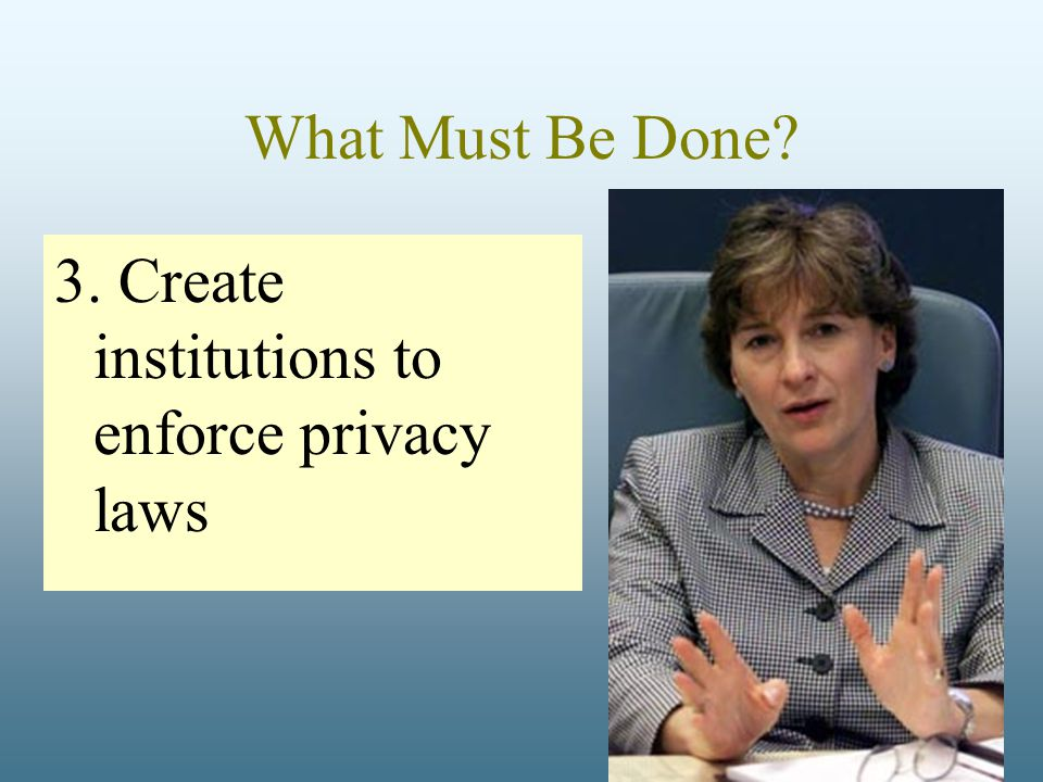 What Must Be Done? 3. Create institutions to enforce privacy laws