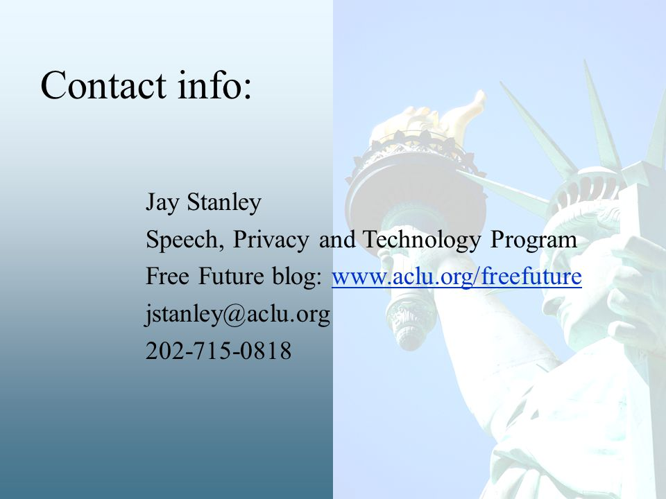 Jay Stanley Speech, Privacy and Technology Program Free Future blog: www.aclu.org/freefuturewww.aclu.org/freefuture jstanley@aclu.org 202-715-0818 Contact info: