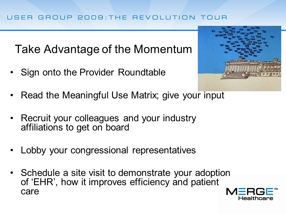 Take Advantage of the Momentum Sign onto the Provider Roundtable Read the Meaningful Use Matrix; give your input Recruit your colleagues and your industry affiliations to get on board Lobby your congressional representatives Schedule a site visit to demonstrate your adoption of 'EHR', how it improves efficiency and patient care