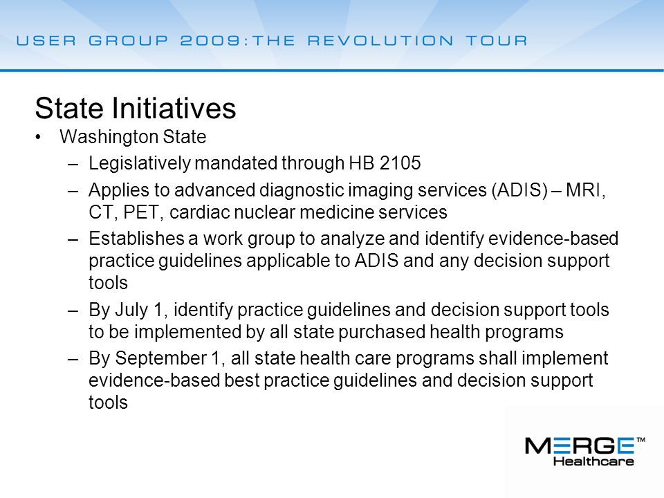 State Initiatives Washington State –Legislatively mandated through HB 2105 –Applies to advanced diagnostic imaging services (ADIS) – MRI, CT, PET, cardiac nuclear medicine services –Establishes a work group to analyze and identify evidence-based practice guidelines applicable to ADIS and any decision support tools –By July 1, identify practice guidelines and decision support tools to be implemented by all state purchased health programs –By September 1, all state health care programs shall implement evidence-based best practice guidelines and decision support tools