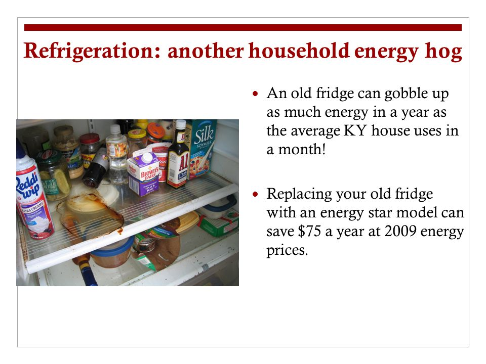 Refrigeration: another household energy hog An old fridge can gobble up as much energy in a year as the average KY house uses in a month! Replacing yo