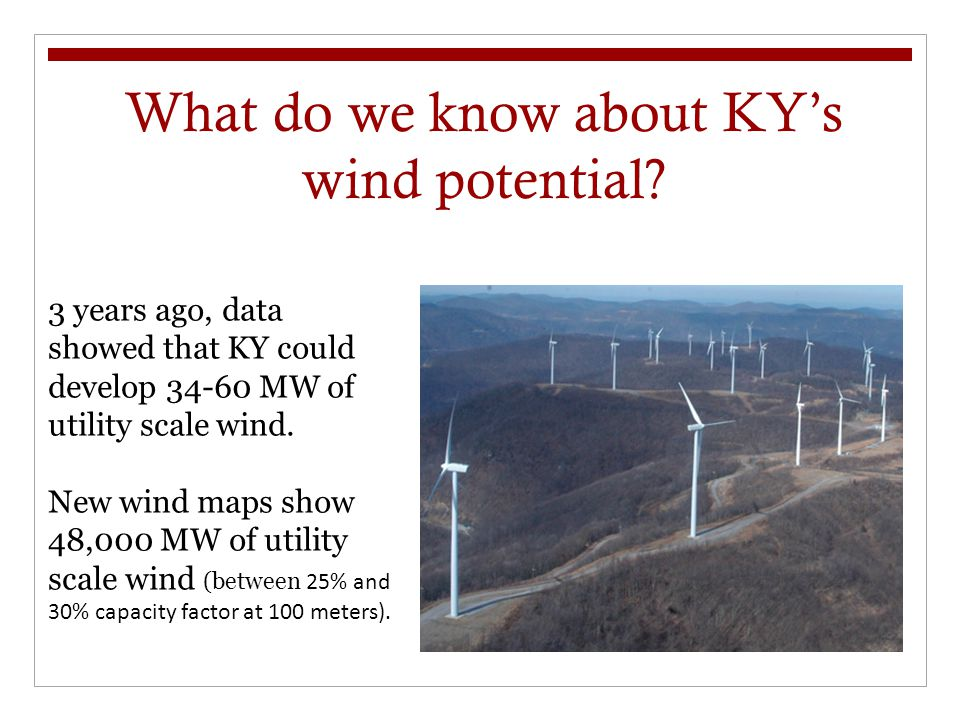 What do we know about KY's wind potential? 3 years ago, data showed that KY could develop 34-60 MW of utility scale wind. New wind maps show 48,000 MW