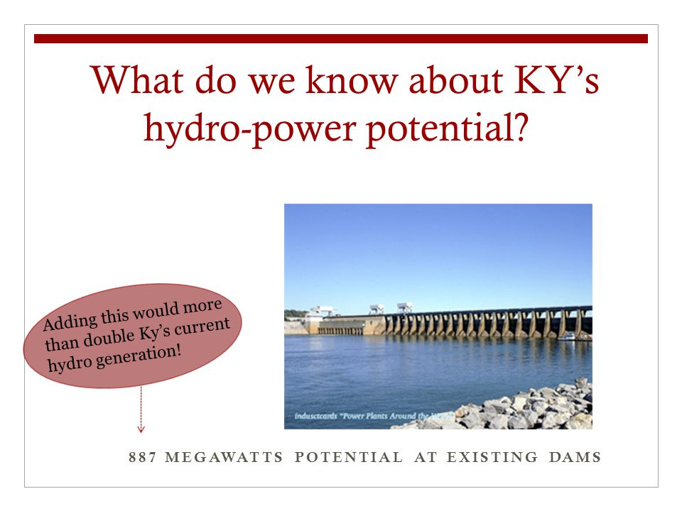 887 MEGAWATTS POTENTIAL AT EXISTING DAMS What do we know about KY's hydro-power potential?? Adding this would more than double Ky's current hydro gene