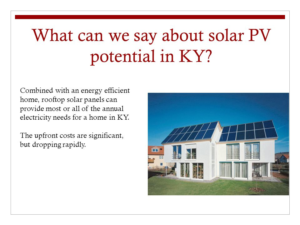 What can we say about solar PV potential in KY? Combined with an energy efficient home, rooftop solar panels can provide most or all of the annual ele
