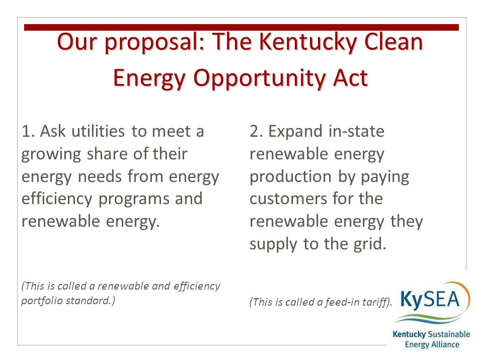 Our proposal: The Kentucky Clean Energy Opportunity Act 1. Ask utilities to meet a growing share of their energy needs from energy efficiency programs