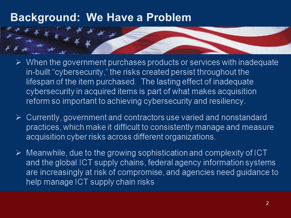 """2 Background: We Have a Problem  When the government purchases products or services with inadequate in-built """"cybersecurity,"""" the risks created persi"""