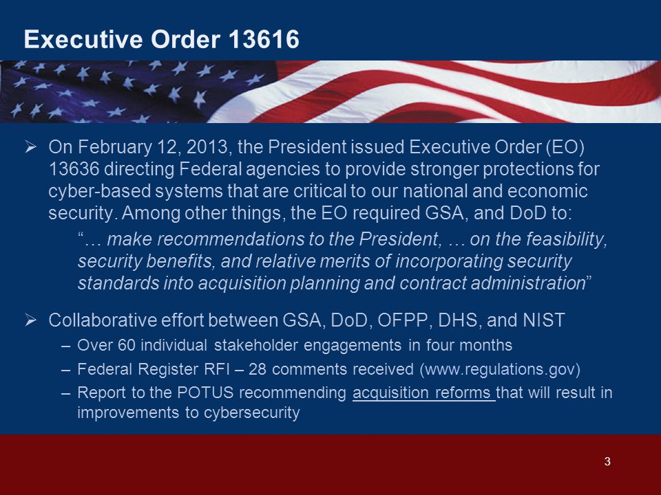 Executive Order 13616  On February 12, 2013, the President issued Executive Order (EO) 13636 directing Federal agencies to provide stronger protections for cyber-based systems that are critical to our national and economic security.
