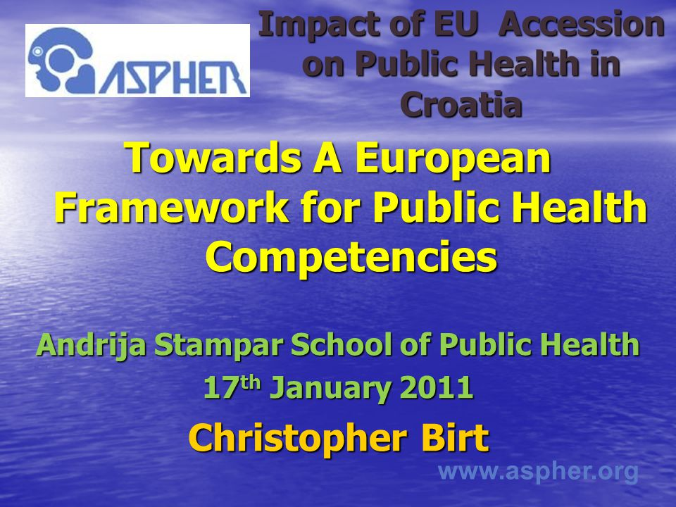 www.aspher.org Impact of EU Accession on Public Health in Croatia Towards A European Framework for Public Health Competencies Andrija Stampar School of Public Health 17 th January 2011 Christopher Birt