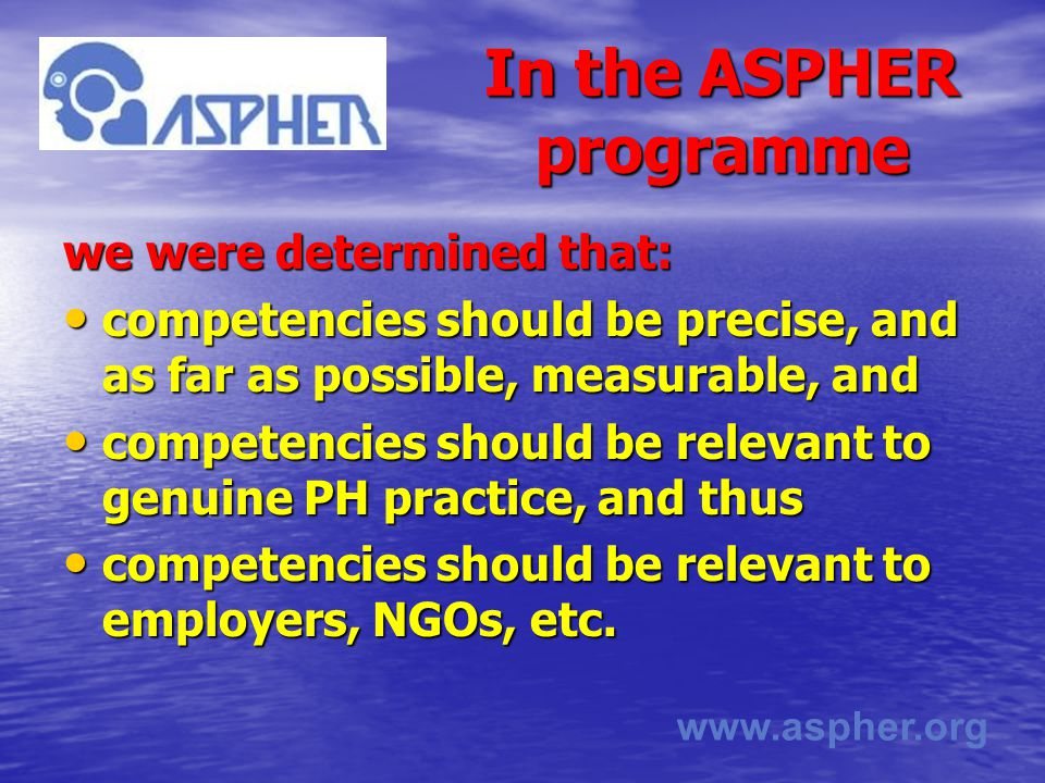 www.aspher.org In the ASPHER programme we were determined that: competencies should be precise, and as far as possible, measurable, and competencies should be precise, and as far as possible, measurable, and competencies should be relevant to genuine PH practice, and thus competencies should be relevant to genuine PH practice, and thus competencies should be relevant to employers, NGOs, etc.