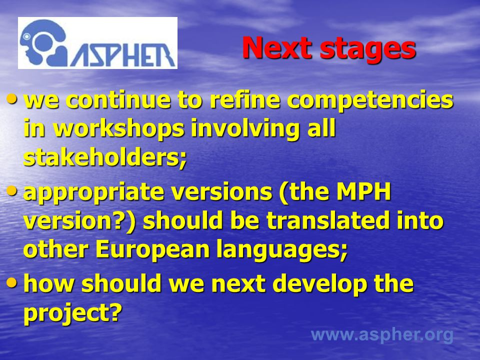 www.aspher.org Next stages we continue to refine competencies in workshops involving all stakeholders; we continue to refine competencies in workshops involving all stakeholders; appropriate versions (the MPH version ) should be translated into other European languages; appropriate versions (the MPH version ) should be translated into other European languages; how should we next develop the project.