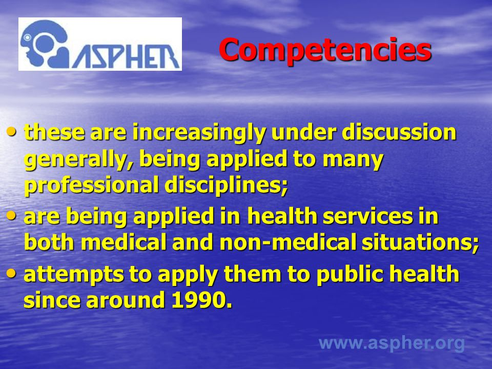 www.aspher.org Competencies Competencies these are increasingly under discussion generally, being applied to many professional disciplines; these are increasingly under discussion generally, being applied to many professional disciplines; are being applied in health services in both medical and non-medical situations; are being applied in health services in both medical and non-medical situations; attempts to apply them to public health since around 1990.