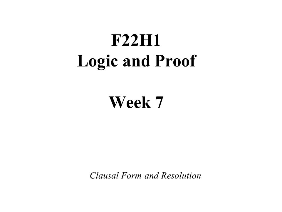 F22H1 Logic and Proof Week 7 Clausal Form and Resolution