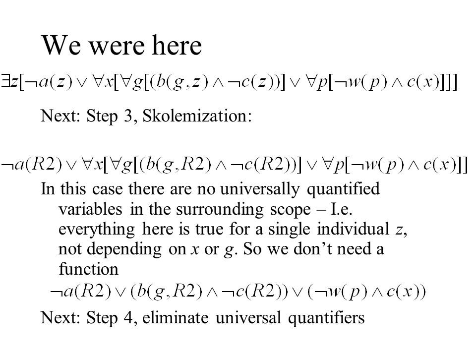 We were here Next: Step 3, Skolemization: In this case there are no universally quantified variables in the surrounding scope – I.e. everything here i