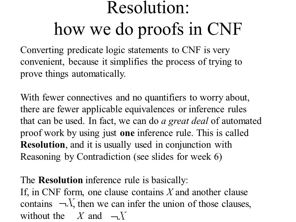 Resolution: how we do proofs in CNF Converting predicate logic statements to CNF is very convenient, because it simplifies the process of trying to pr