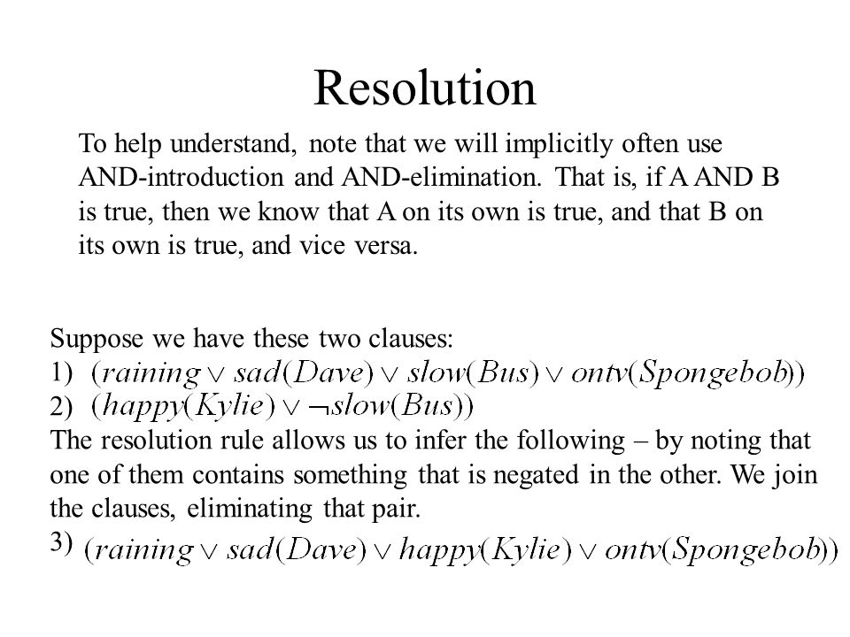Resolution To help understand, note that we will implicitly often use AND-introduction and AND-elimination. That is, if A AND B is true, then we know