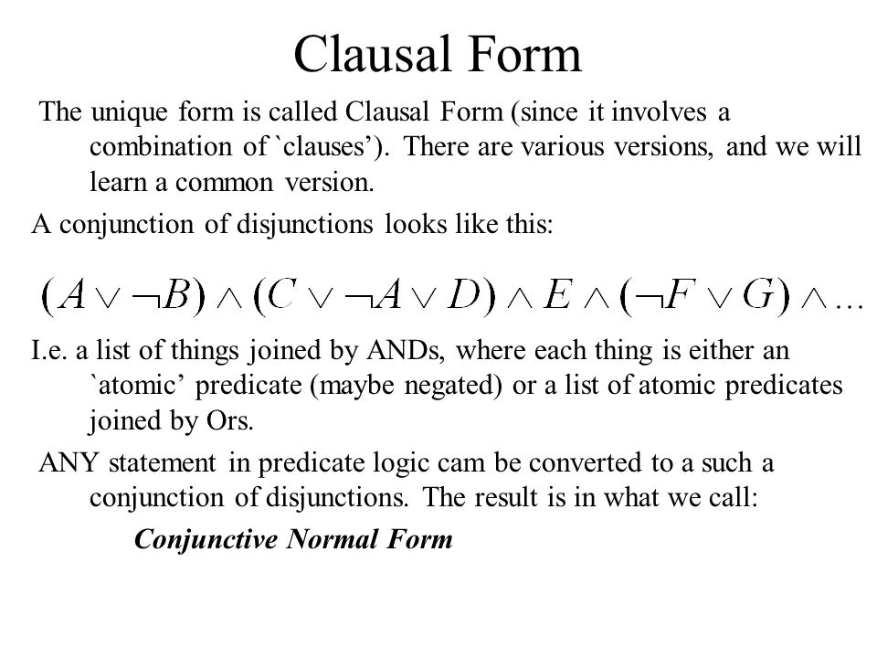 The unique form is called Clausal Form (since it involves a combination of `clauses'). There are various versions, and we will learn a common version.
