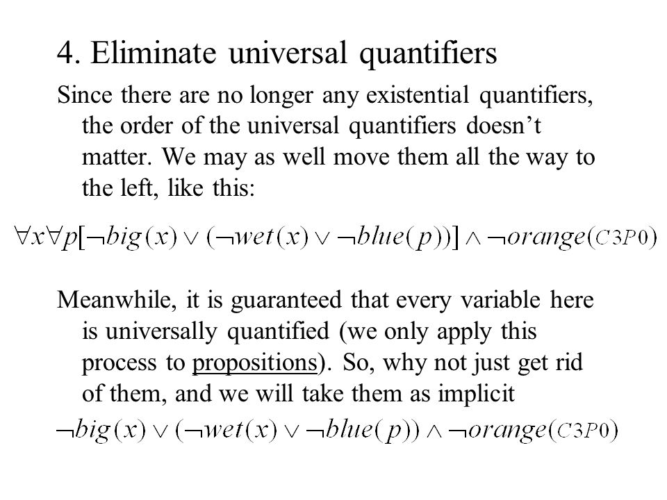 4. Eliminate universal quantifiers Since there are no longer any existential quantifiers, the order of the universal quantifiers doesn't matter. We ma
