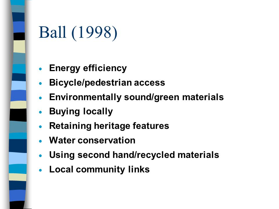 Curwell & Cooper (1998)  Cost life cycle & identify building and component lifetimes during the design stage (enable design for reuse and recycling)  Replace habitats destroyed or displaced by development, reintroduce locally relevant species & introduce drought resistant species  Ensure local public participation in decision- making in terms of how the building might impact upon human development aspects of Local Agenda 21
