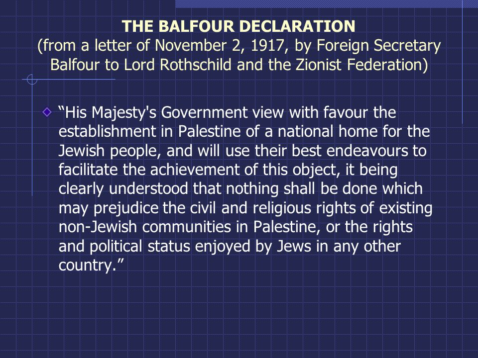"THE BALFOUR DECLARATION (from a letter of November 2, 1917, by Foreign Secretary Balfour to Lord Rothschild and the Zionist Federation) ""His Majesty's"