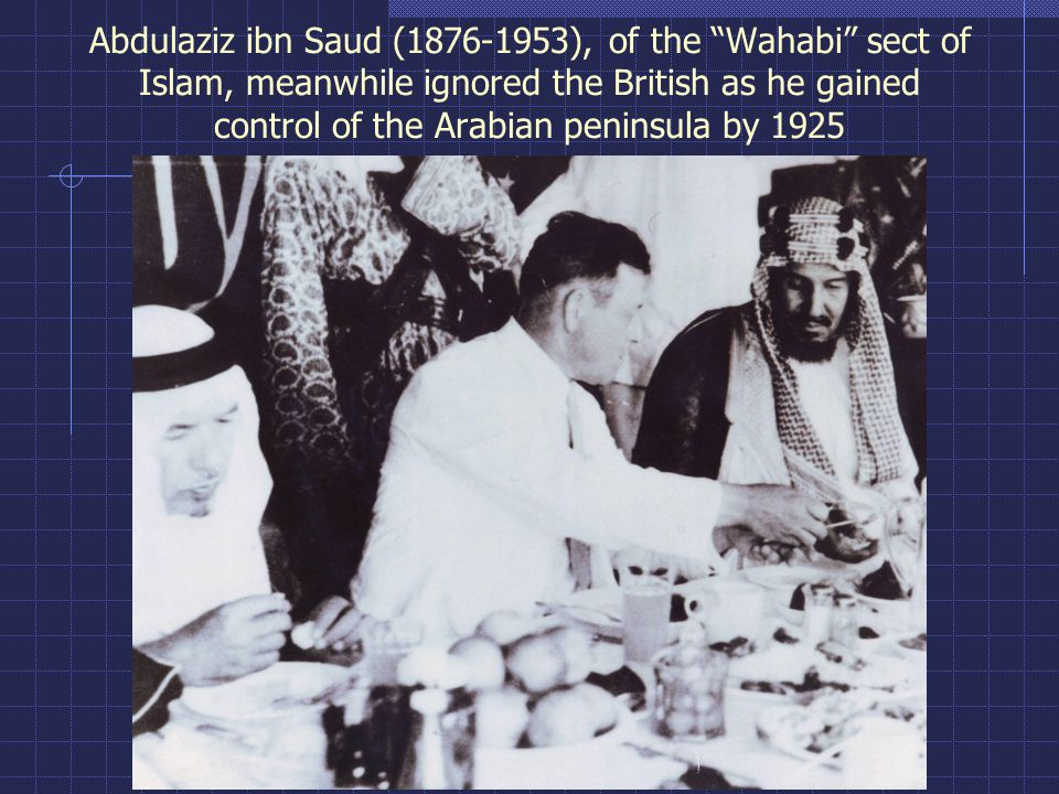 "Abdulaziz ibn Saud (1876-1953), of the ""Wahabi"" sect of Islam, meanwhile ignored the British as he gained control of the Arabian peninsula by 1925"