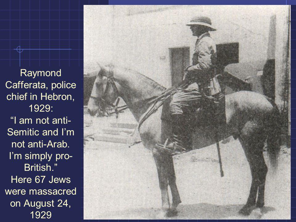Raymond Cafferata, police chief in Hebron, 1929: I am not anti- Semitic and I'm not anti-Arab.