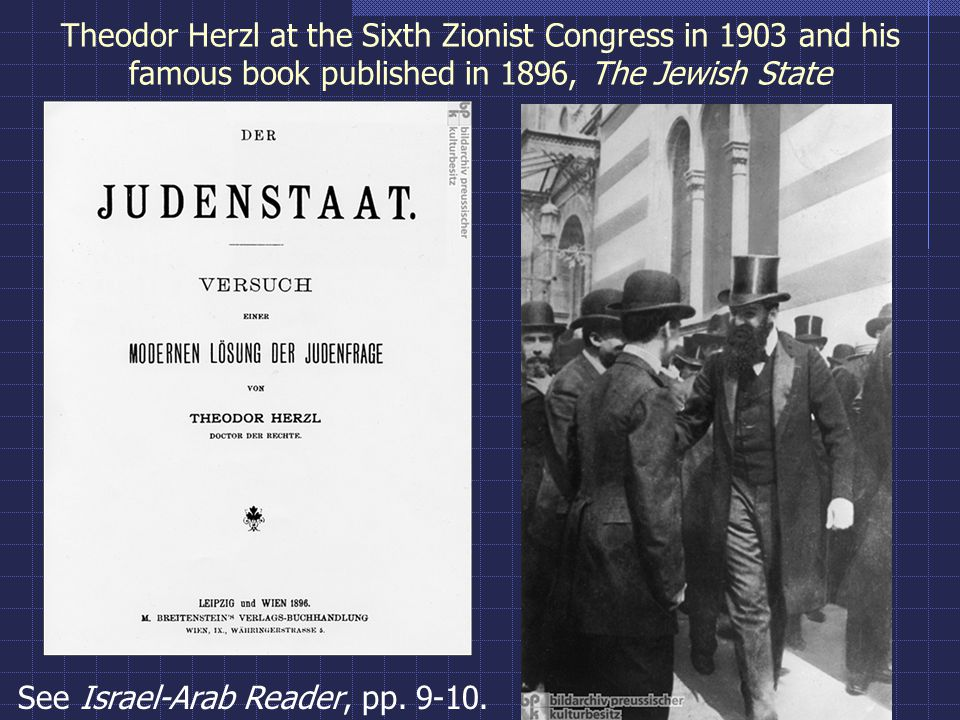 Theodor Herzl at the Sixth Zionist Congress in 1903 and his famous book published in 1896, The Jewish State See Israel-Arab Reader, pp.