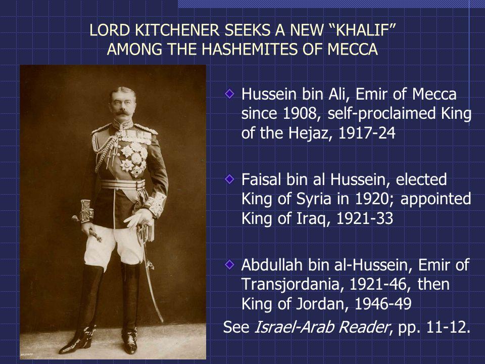 LORD KITCHENER SEEKS A NEW KHALIF AMONG THE HASHEMITES OF MECCA Hussein bin Ali, Emir of Mecca since 1908, self-proclaimed King of the Hejaz, 1917-24 Faisal bin al Hussein, elected King of Syria in 1920; appointed King of Iraq, 1921-33 Abdullah bin al-Hussein, Emir of Transjordania, 1921-46, then King of Jordan, 1946-49 See Israel-Arab Reader, pp.