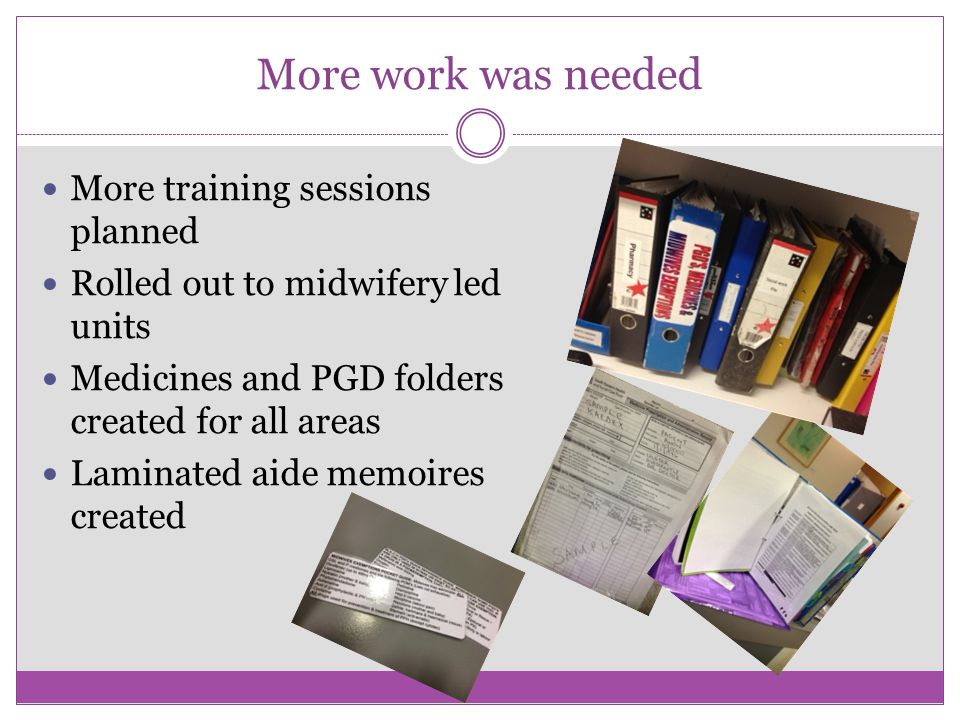 More work was needed More training sessions planned Rolled out to midwifery led units Medicines and PGD folders created for all areas Laminated aide memoires created