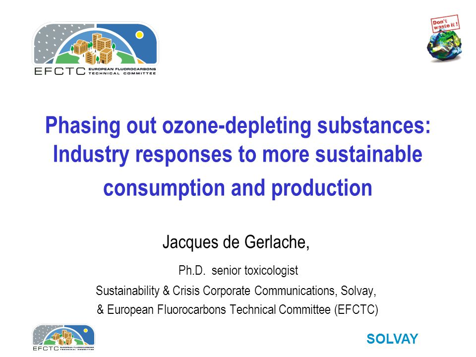 SOLVAY Phasing out ozone-depleting substances: Industry responses to more sustainable consumption and production Jacques de Gerlache, Ph.D.