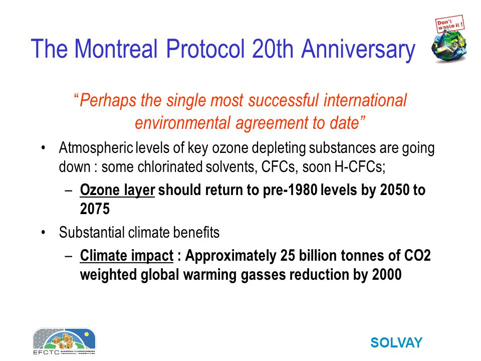 SOLVAY The Montreal Protocol 20th Anniversary Perhaps the single most successful international environmental agreement to date Atmospheric levels of key ozone depleting substances are going down : some chlorinated solvents, CFCs, soon H-CFCs; – Ozone layer should return to pre-1980 levels by 2050 to 2075 Substantial climate benefits – Climate impact : Approximately 25 billion tonnes of CO2 weighted global warming gasses reduction by 2000