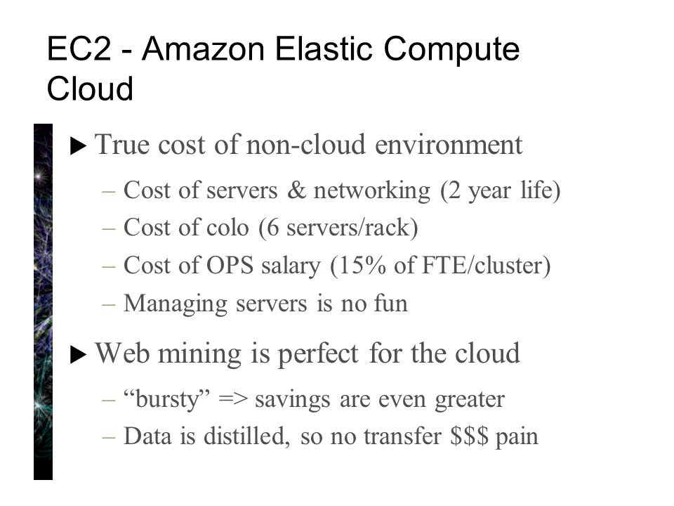 EC2 - Amazon Elastic Compute Cloud  True cost of non-cloud environment –Cost of servers & networking (2 year life) –Cost of colo (6 servers/rack) –Cost of OPS salary (15% of FTE/cluster) –Managing servers is no fun  Web mining is perfect for the cloud – bursty => savings are even greater –Data is distilled, so no transfer $$$ pain