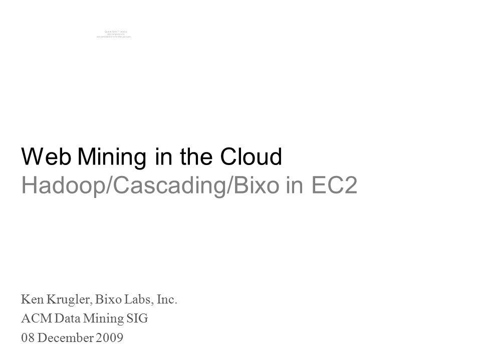 Web Mining in the Cloud Hadoop/Cascading/Bixo in EC2 Ken Krugler, Bixo Labs, Inc.