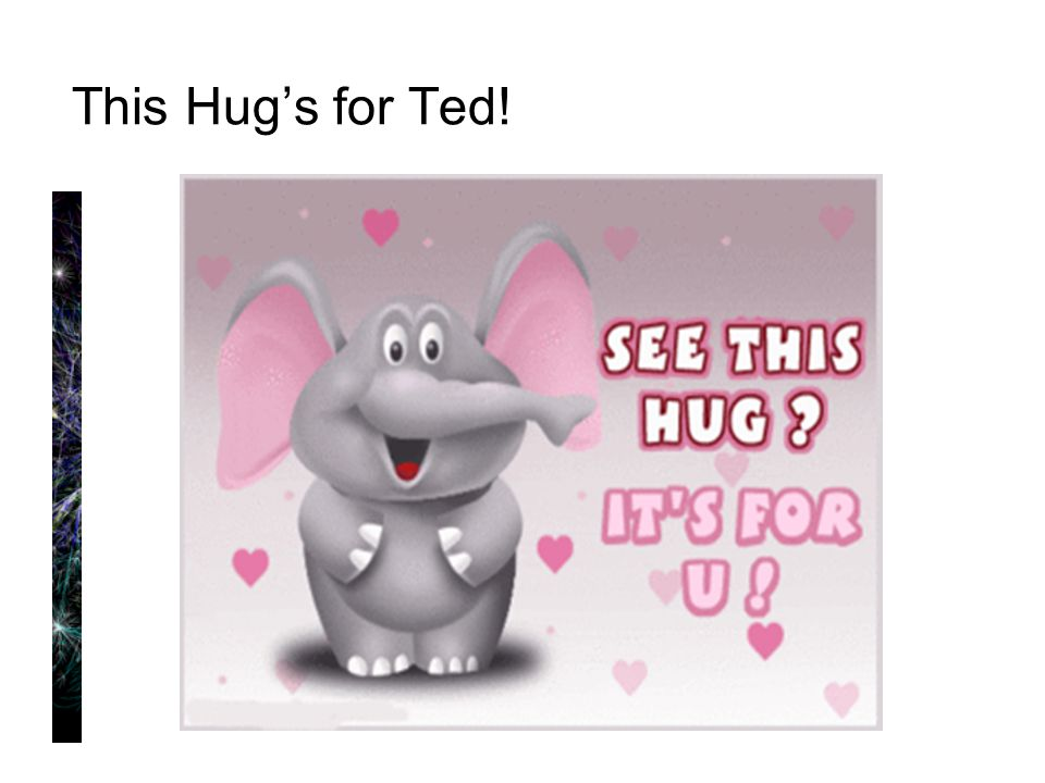 This Hug's for Ted!