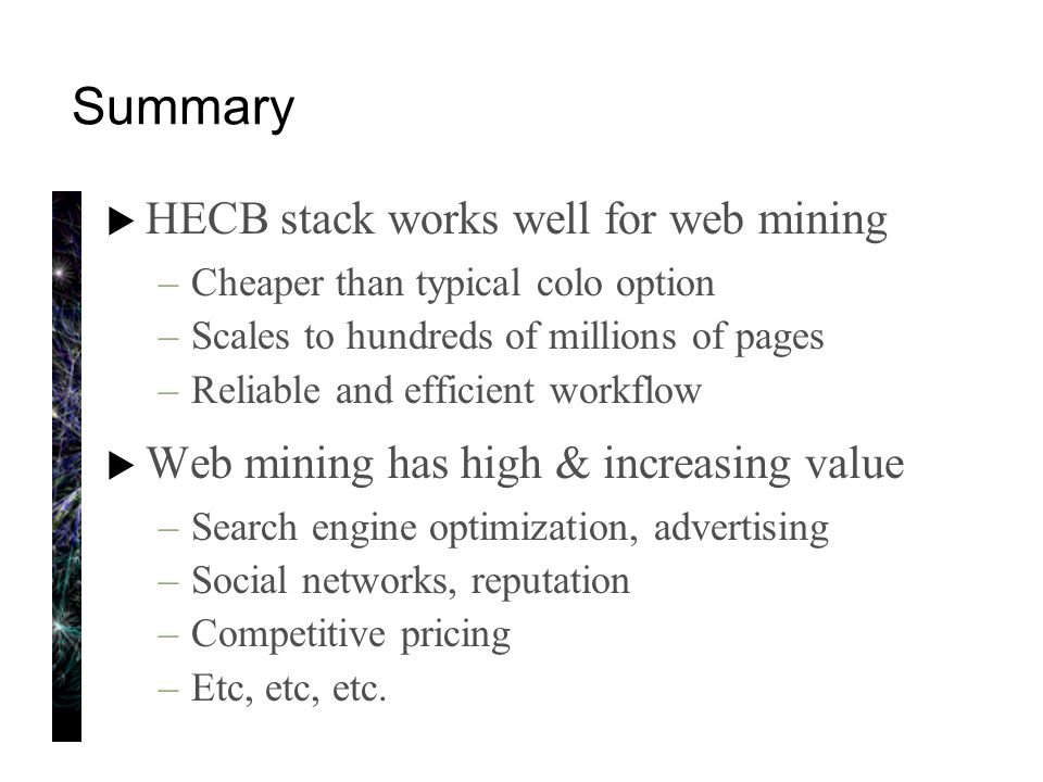 Summary  HECB stack works well for web mining –Cheaper than typical colo option –Scales to hundreds of millions of pages –Reliable and efficient workflow  Web mining has high & increasing value –Search engine optimization, advertising –Social networks, reputation –Competitive pricing –Etc, etc, etc.