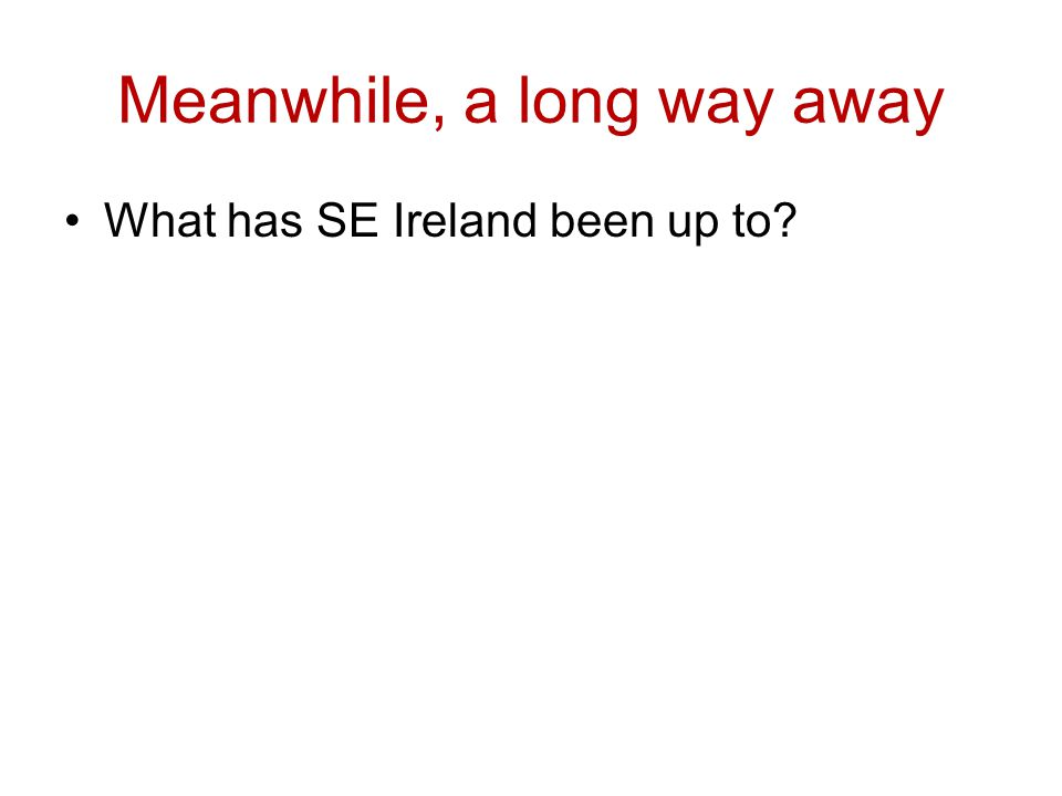 Meanwhile, a long way away What has SE Ireland been up to
